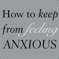 How to Keep from Feeling Anxious