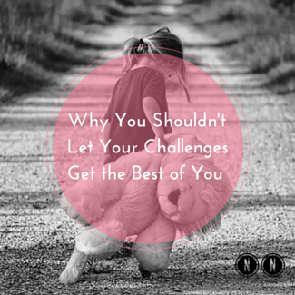 Why You Shouldn't Let Your Challenges Get the Best of You