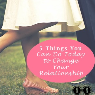 5 Things You Can Do Today to Change Your Relationship
