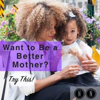 Want to Be a Better Mother?  Try This!